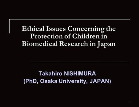 1 Ethical Issues Concerning the Protection of Children in Biomedical Research in Japan Takahiro NISHIMURA (PhD, Osaka University, JAPAN)