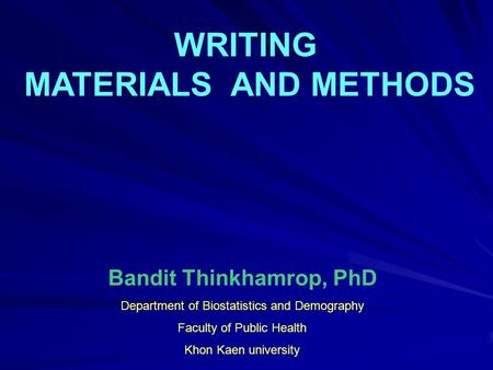 WRITING MATERIALS AND METHODS Bandit Thinkhamrop, PhD Department of Biostatistics and Demography Faculty of Public Health Khon Kaen university.
