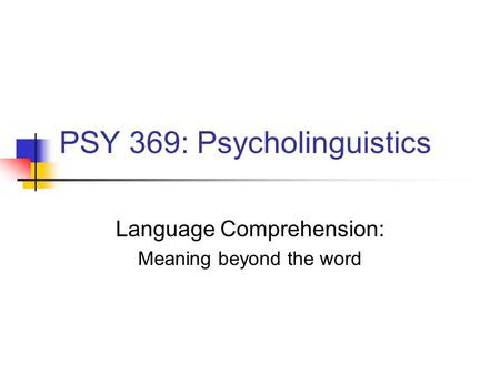 PSY 369: Psycholinguistics Language Comprehension: Meaning beyond the word.