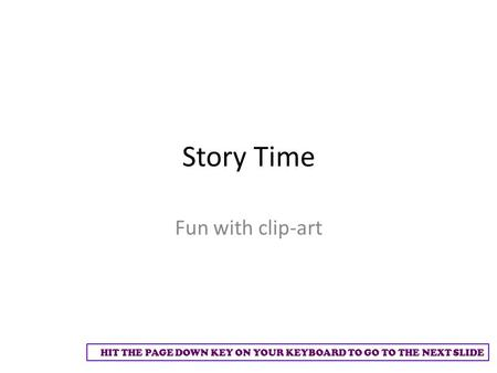 HIT THE PAGE DOWN KEY ON YOUR KEYBOARD TO GO TO THE NEXT SLIDE Story Time Fun with clip-art.