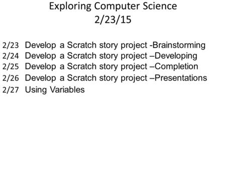 Exploring Computer Science 2/23/15 2/23 Develop a Scratch story project -Brainstorming 2/24 Develop a Scratch story project –Developing 2/25 Develop a.