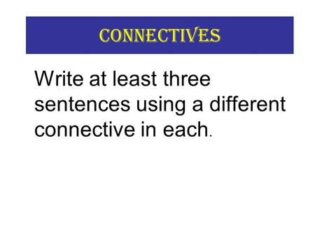 Connectives Write at least three sentences using a different connective in each.
