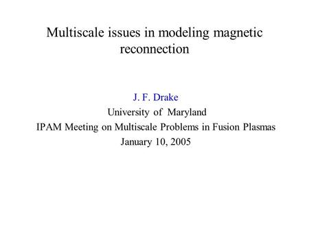 Multiscale issues in modeling magnetic reconnection J. F. Drake University of Maryland IPAM Meeting on Multiscale Problems in Fusion Plasmas January 10,