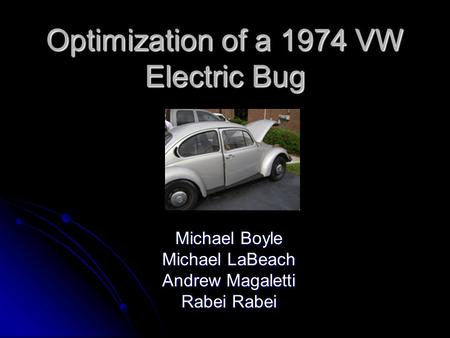 Optimization of a 1974 VW Electric Bug Michael Boyle Michael LaBeach Andrew Magaletti Rabei Rabei.