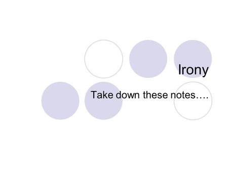Irony Take down these notes….. 3 Different Types of Irony Verbal Situational Dramatic.