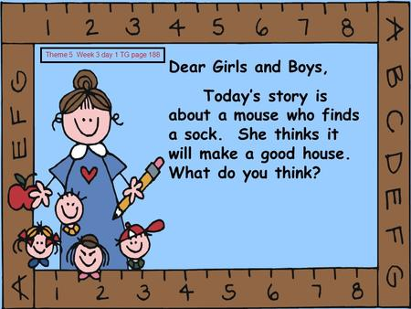 Dear Girls and Boys, Today's story is about a mouse who finds a sock. She thinks it will make a good house. What do you think? Theme 5 Week 3 day 1 TG.