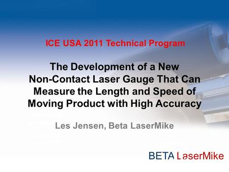 BETA LaserMike Presented by: Les Jenson Chief Engineer Beta LaserMike The Development of a New Non-Contact Laser Gauge That Can Measure the Length and.