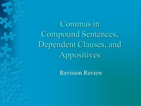 Commas in Compound Sentences, Dependent Clauses, and Appositives Revision Review.