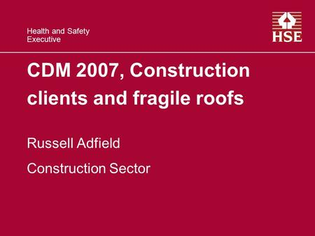 Health and Safety Executive CDM 2007, Construction clients and fragile roofs Russell Adfield Construction Sector.