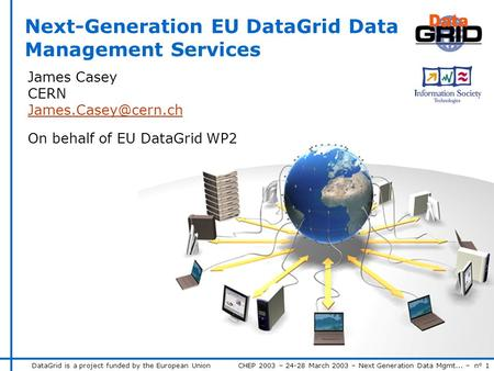 DataGrid is a project funded by the European Union CHEP 2003 – 24-28 March 2003 – Next Generation Data Mgmt... – n° 1 James Casey CERN