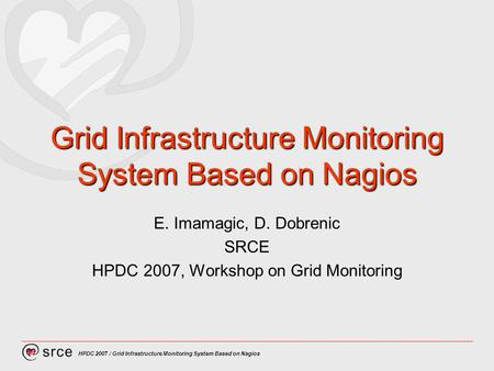 HPDC 2007 / Grid Infrastructure Monitoring System Based on Nagios Grid Infrastructure Monitoring System Based on Nagios E. Imamagic, D. Dobrenic SRCE HPDC.