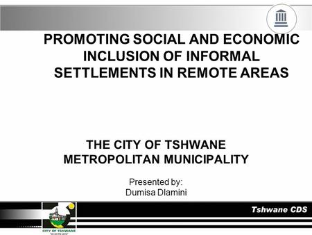 PROMOTING SOCIAL AND ECONOMIC INCLUSION OF INFORMAL SETTLEMENTS IN REMOTE AREAS THE CITY OF TSHWANE METROPOLITAN MUNICIPALITY Presented by: Dumisa Dlamini.