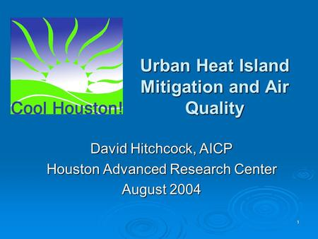 1 Urban Heat Island Mitigation and Air Quality David Hitchcock, AICP Houston Advanced Research Center August 2004.