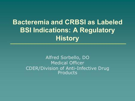 Bacteremia and CRBSI as Labeled BSI Indications: A Regulatory History Alfred Sorbello, DO Medical Officer CDER/Division of Anti-Infective Drug Products.