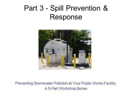 Part 3 - Spill Prevention & Response Preventing Stormwater Pollution at Your Public Works Facility: A 5-Part Workshop Series.