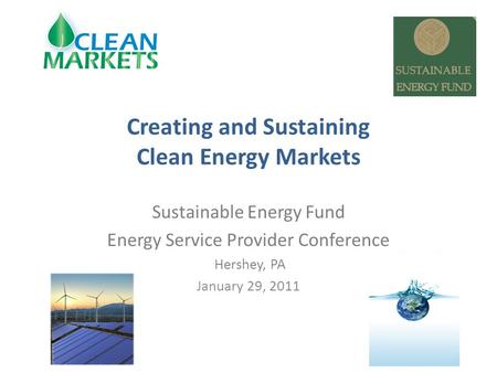 Creating and Sustaining Clean Energy Markets Sustainable Energy Fund Energy Service Provider Conference Hershey, PA January 29, 2011.