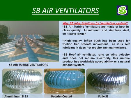 SB AIR VENTILATORS Why SB Infra Solutions for Ventilation system? SB Air Turbine Ventilators are made of best-in- class quality Alumininum and stainless.