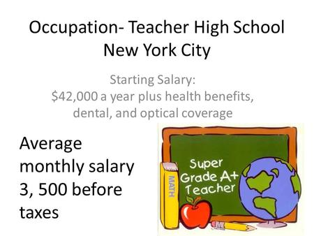 Occupation- Teacher High School New York City Starting Salary: $42,000 a year plus health benefits, dental, and optical coverage Average monthly salary.