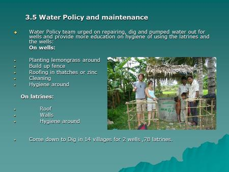 3.5 Water Policy and maintenance  Water Policy team urged on repairing, dig and pumped water out for wells and provide more education on hygiene of using.