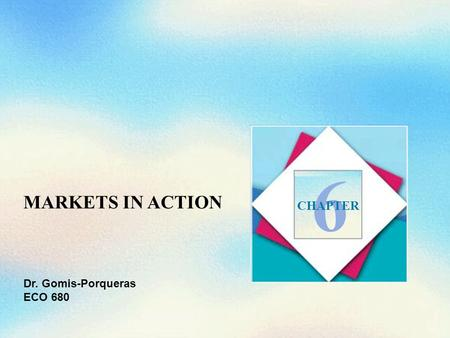 MARKETS IN ACTION 6 CHAPTER Dr. Gomis-Porqueras ECO 680.