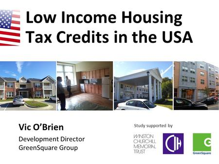 Low Income Housing Tax Credits in the USA Vic O'Brien Development Director GreenSquare Group Study supported by.