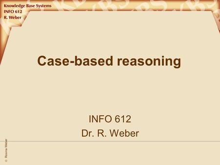  Rosina Weber Case-based reasoning INFO 612 Dr. R. Weber.