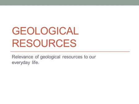 GEOLOGICAL RESOURCES Relevance of geological resources to our everyday life.