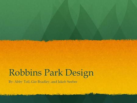 Robbins Park Design By: Abby Toll, Gio Bradley, and Jakob Seeber.