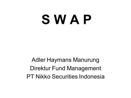 S W A P Adler Haymans Manurung Direktur Fund Management PT Nikko Securities Indonesia.