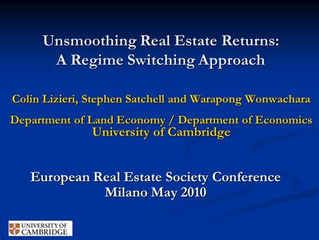 Unsmoothing Real Estate Returns: A Regime Switching Approach Colin Lizieri, Stephen Satchell and Warapong Wonwachara Department of Land Economy / Department.