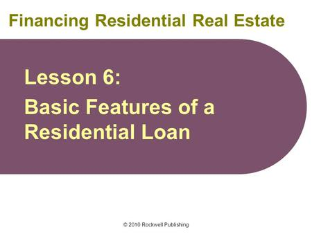 © 2010 Rockwell Publishing Financing Residential Real Estate Lesson 6: Basic Features of a Residential Loan.