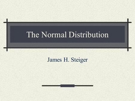 The Normal Distribution James H. Steiger. Types of Probability Distributions There are two fundamental types of probability distributions Discrete Continuous.