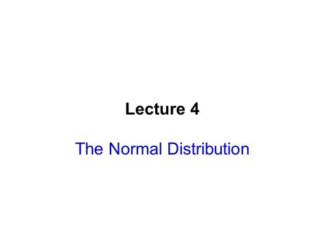 Lecture 4 The Normal Distribution. Lecture Goals After completing this chapter, you should be able to:  Find probabilities using a normal distribution.