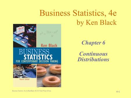 Business Statistics, 4e, by Ken Black. © 2003 John Wiley & Sons. 6-1 Business Statistics, 4e by Ken Black Chapter 6 Continuous Distributions.