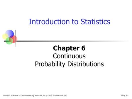 Business Statistics: A Decision-Making Approach, 6e © 2005 Prentice-Hall, Inc. Chap 5-1 Introduction to Statistics Chapter 6 Continuous Probability Distributions.