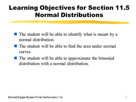 Barnett/Ziegler/Byleen Finite Mathematics 11e1 Learning Objectives for Section 11.5 Normal Distributions The student will be able to identify what is meant.