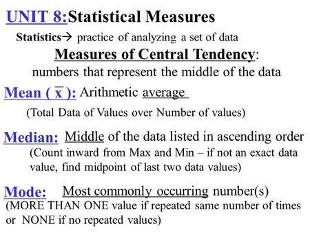 UNIT 8:Statistical Measures Measures of Central Tendency: numbers that represent the middle of the data Mean ( x ): Arithmetic average Median: Middle of.