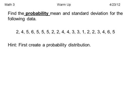 Math 3Warm Up4/23/12 Find the probability mean and standard deviation for the following data. 2, 4, 5, 6, 5, 5, 5, 2, 2, 4, 4, 3, 3, 1, 2, 2, 3, 4, 6,