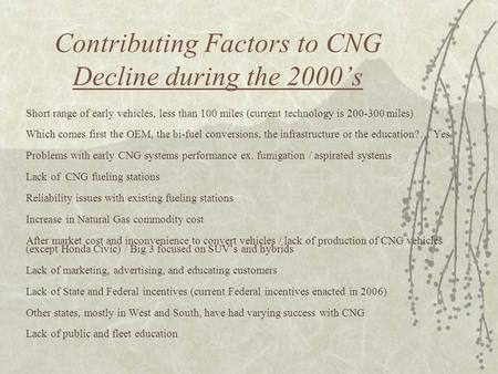 Contributing Factors to CNG Decline during the 2000's Short range of early vehicles, less than 100 miles (current technology is 200-300 miles) Which comes.
