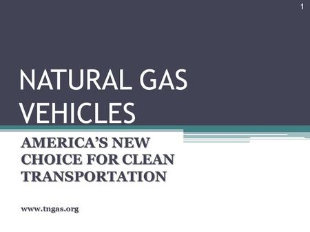 NATURAL GAS VEHICLES AMERICA'S NEW CHOICE FOR CLEAN TRANSPORTATION www.tngas.org 1.