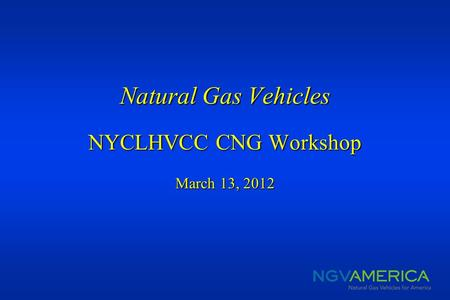 Natural Gas Vehicles NYCLHVCC CNG Workshop March 13, 2012 Natural Gas Vehicles NYCLHVCC CNG Workshop March 13, 2012.