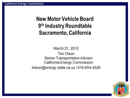California Energy Commission New Motor Vehicle Board 9 th Industry Roundtable Sacramento, California March 21, 2012 Tim Olson Senior Transportation Advisor.