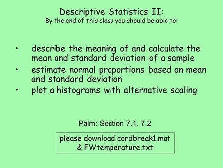 Descriptive Statistics II: By the end of this class you should be able to: describe the meaning of and calculate the mean and standard deviation of a sample.