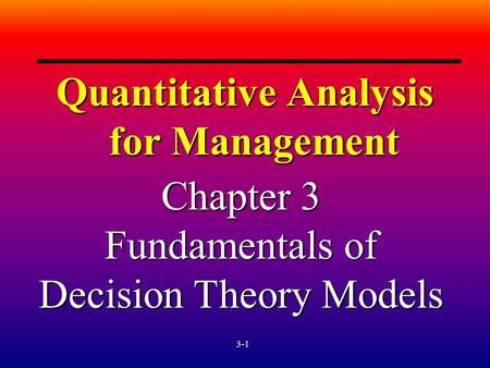 3-1 Quantitative Analysis for Management Chapter 3 Fundamentals of Decision Theory Models.