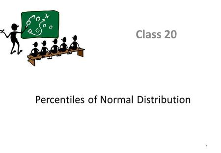 1 Percentiles of Normal Distribution Class 20. 2 Class Objective After this class, you will be able to - Use z-score table to find the percentile of standard.