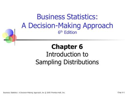 Business Statistics: A Decision-Making Approach, 6e © 2005 Prentice-Hall, Inc. Chap 6-1 Business Statistics: A Decision-Making Approach 6 th Edition Chapter.