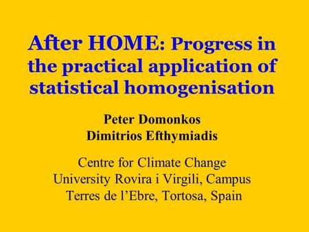 After HOME : Progress in the practical application of statistical homogenisation Peter Domonkos Dimitrios Efthymiadis Centre for Climate Change University.