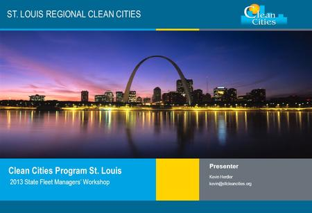 Clean Cities / 1 ST. LOUIS REGIONAL CLEAN CITIES Clean Cities Program St. Louis Presenter Kevin Herdler 2013 State Fleet Managers'