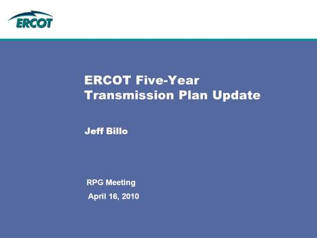 April 16, 2010 RPG Meeting ERCOT Five-Year Transmission Plan Update Jeff Billo.