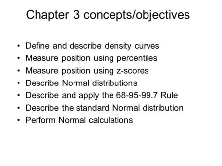Chapter 3 concepts/objectives Define and describe density curves Measure position using percentiles Measure position using z-scores Describe Normal distributions.